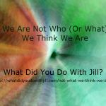 We Are Not Who (or What) We Think We Are