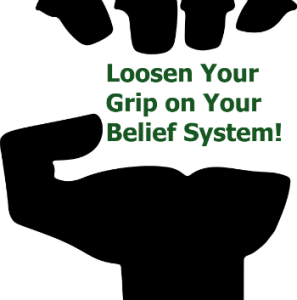Loosen Your Grip on Your Belief System!